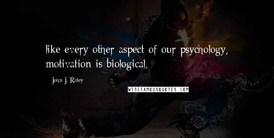 John J. Ratey quotes: like every other aspect of our psychology, motivation is biological.