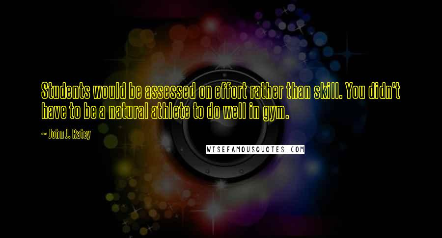 John J. Ratey quotes: Students would be assessed on effort rather than skill. You didn't have to be a natural athlete to do well in gym.