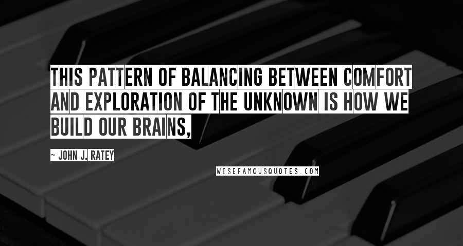 John J. Ratey quotes: This pattern of balancing between comfort and exploration of the unknown is how we build our brains,