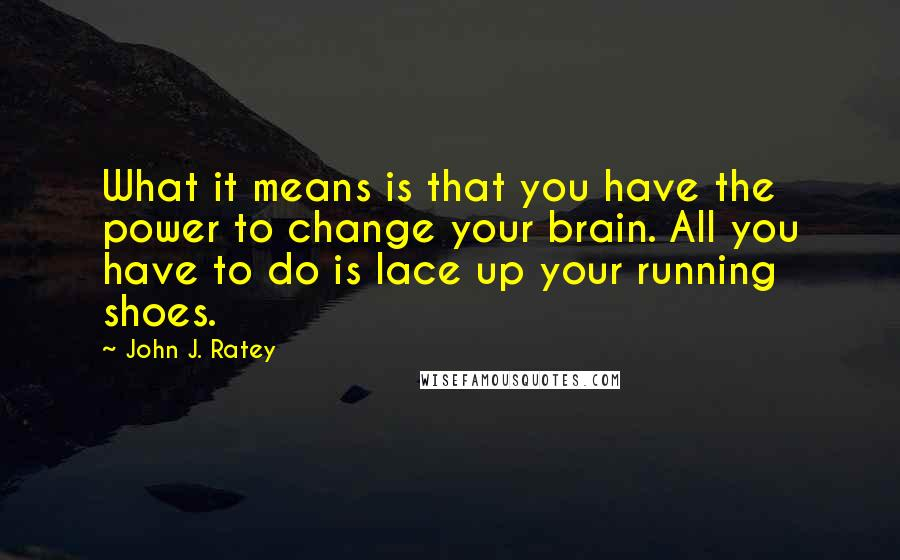 John J. Ratey quotes: What it means is that you have the power to change your brain. All you have to do is lace up your running shoes.