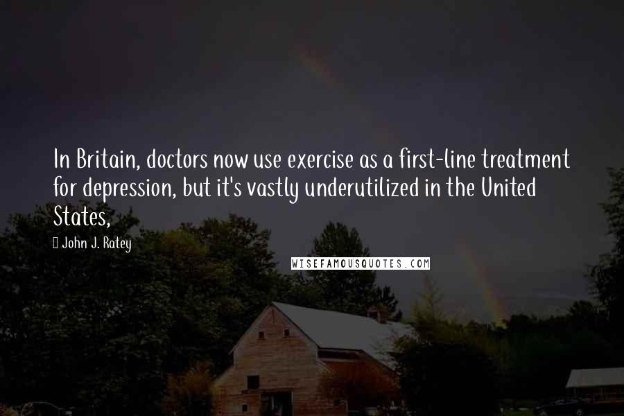 John J. Ratey quotes: In Britain, doctors now use exercise as a first-line treatment for depression, but it's vastly underutilized in the United States,