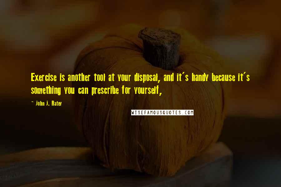 John J. Ratey quotes: Exercise is another tool at your disposal, and it's handy because it's something you can prescribe for yourself,