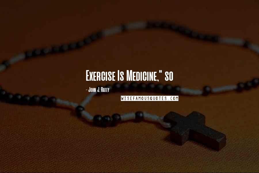 """John J. Ratey quotes: Exercise Is Medicine,"""" so"""