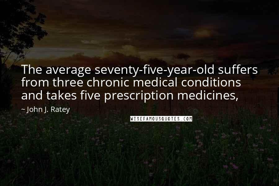 John J. Ratey quotes: The average seventy-five-year-old suffers from three chronic medical conditions and takes five prescription medicines,