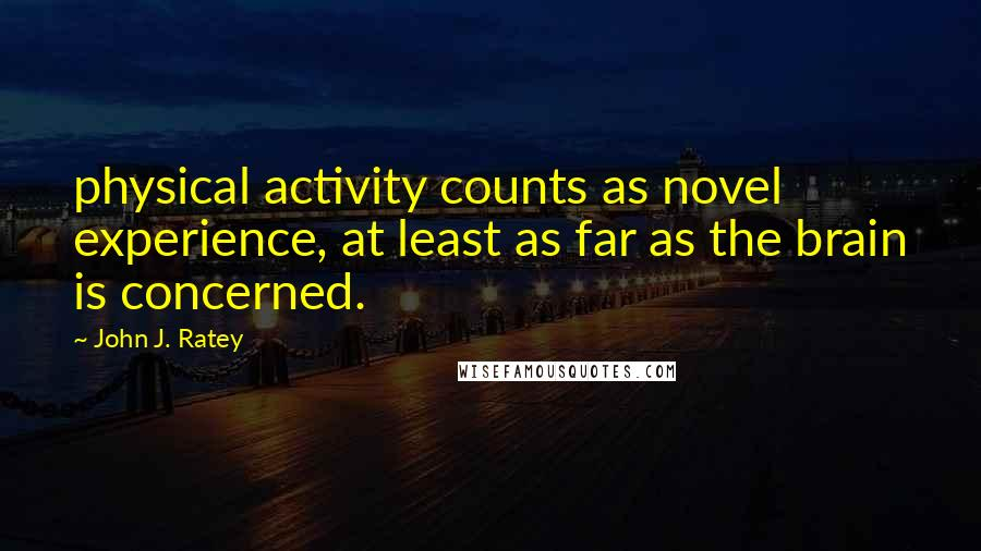 John J. Ratey quotes: physical activity counts as novel experience, at least as far as the brain is concerned.
