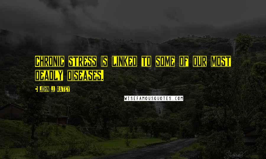 John J. Ratey quotes: Chronic stress is linked to some of our most deadly diseases.