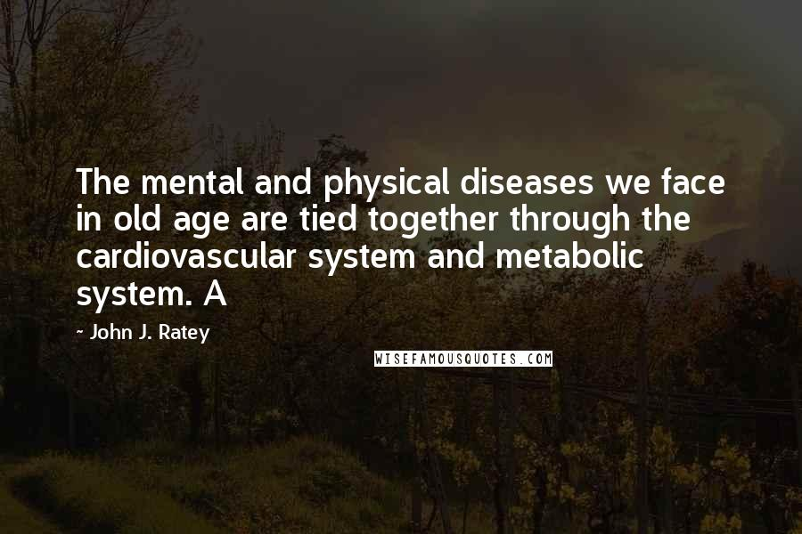 John J. Ratey quotes: The mental and physical diseases we face in old age are tied together through the cardiovascular system and metabolic system. A