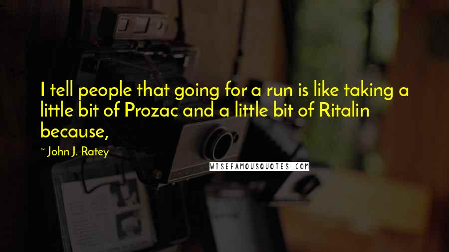 John J. Ratey quotes: I tell people that going for a run is like taking a little bit of Prozac and a little bit of Ritalin because,