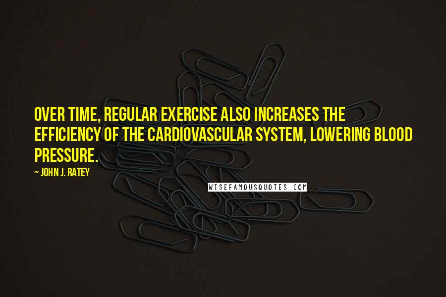 John J. Ratey quotes: Over time, regular exercise also increases the efficiency of the cardiovascular system, lowering blood pressure.