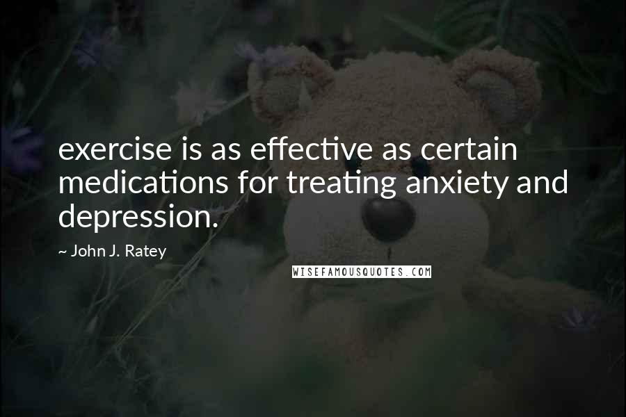 John J. Ratey quotes: exercise is as effective as certain medications for treating anxiety and depression.
