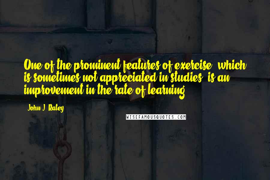 John J. Ratey quotes: One of the prominent features of exercise, which is sometimes not appreciated in studies, is an improvement in the rate of learning,