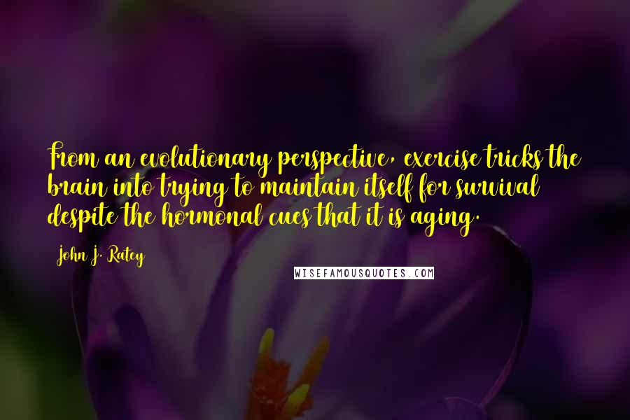 John J. Ratey quotes: From an evolutionary perspective, exercise tricks the brain into trying to maintain itself for survival despite the hormonal cues that it is aging.