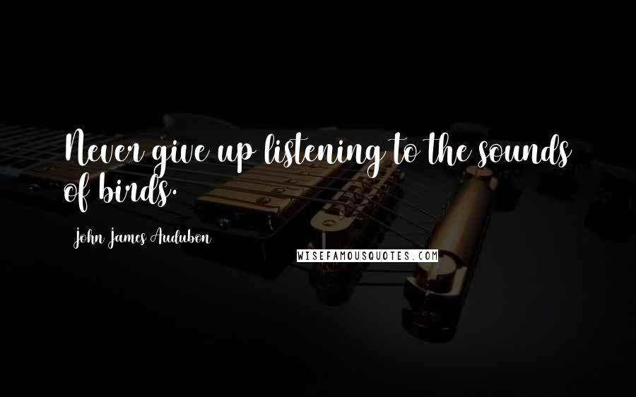 John James Audubon quotes: Never give up listening to the sounds of birds.