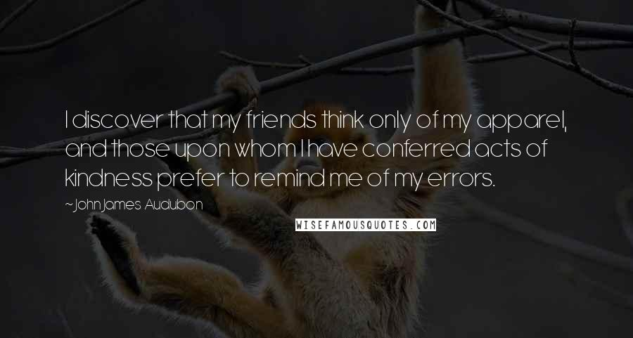 John James Audubon quotes: I discover that my friends think only of my apparel, and those upon whom I have conferred acts of kindness prefer to remind me of my errors.