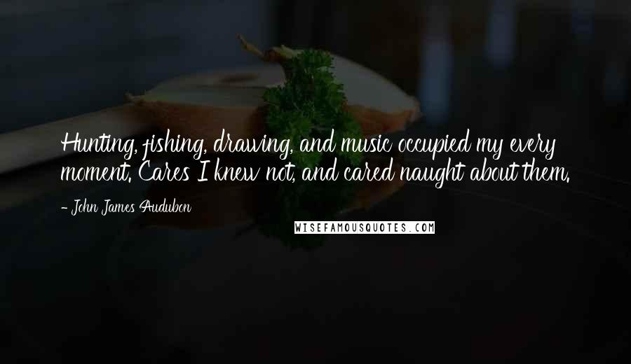 John James Audubon quotes: Hunting, fishing, drawing, and music occupied my every moment. Cares I knew not, and cared naught about them.
