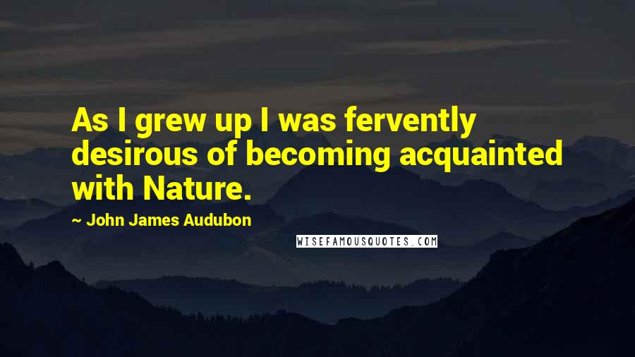 John James Audubon quotes: As I grew up I was fervently desirous of becoming acquainted with Nature.