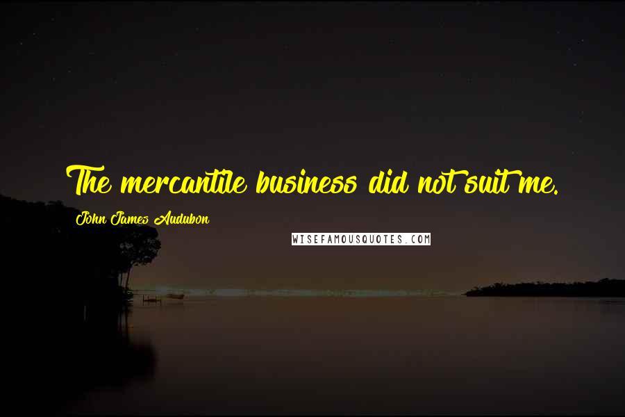 John James Audubon quotes: The mercantile business did not suit me.