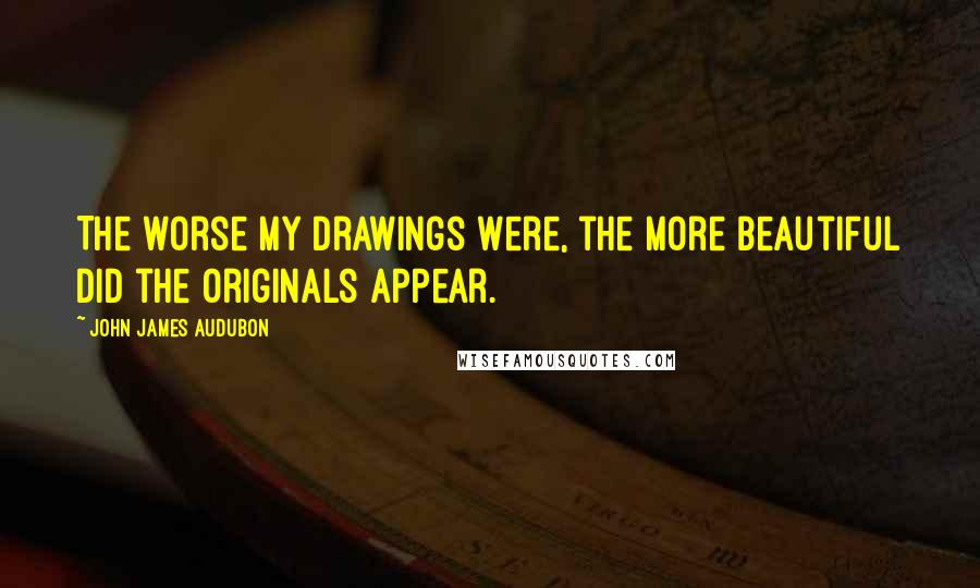 John James Audubon quotes: The worse my drawings were, the more beautiful did the originals appear.