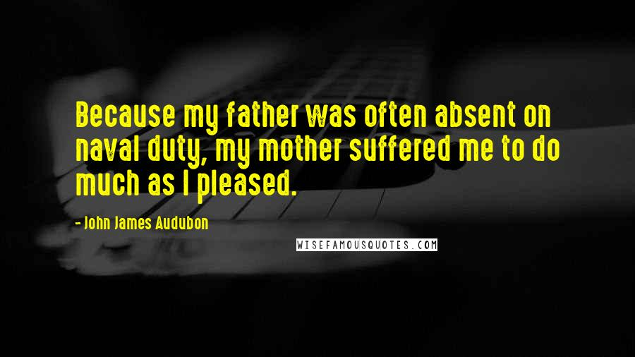 John James Audubon quotes: Because my father was often absent on naval duty, my mother suffered me to do much as I pleased.