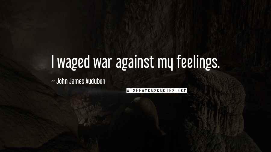 John James Audubon quotes: I waged war against my feelings.