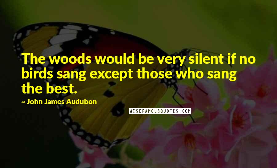 John James Audubon quotes: The woods would be very silent if no birds sang except those who sang the best.