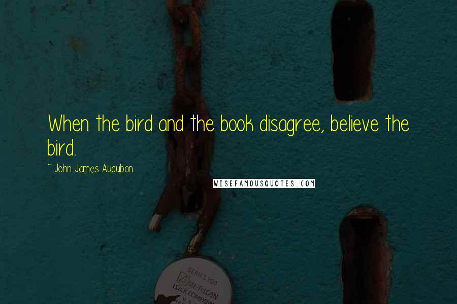 John James Audubon quotes: When the bird and the book disagree, believe the bird.