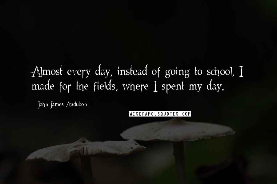 John James Audubon quotes: Almost every day, instead of going to school, I made for the fields, where I spent my day.