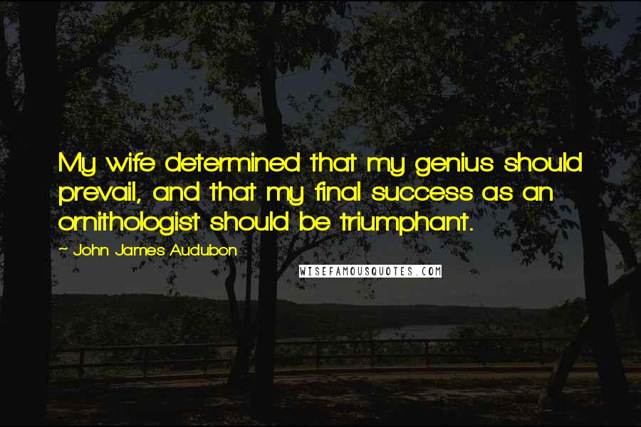John James Audubon quotes: My wife determined that my genius should prevail, and that my final success as an ornithologist should be triumphant.