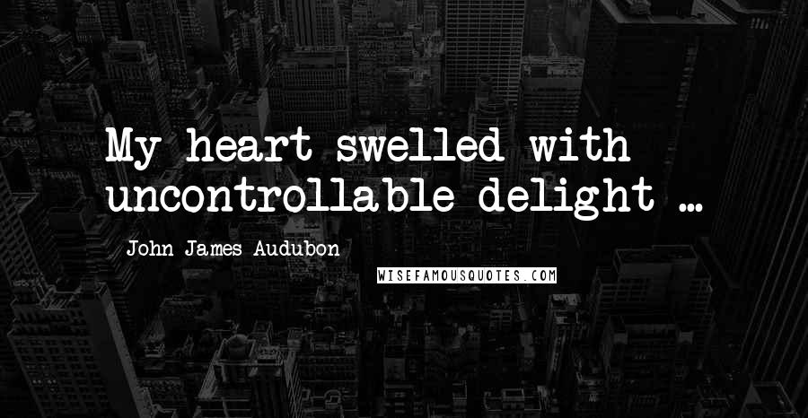 John James Audubon quotes: My heart swelled with uncontrollable delight ...