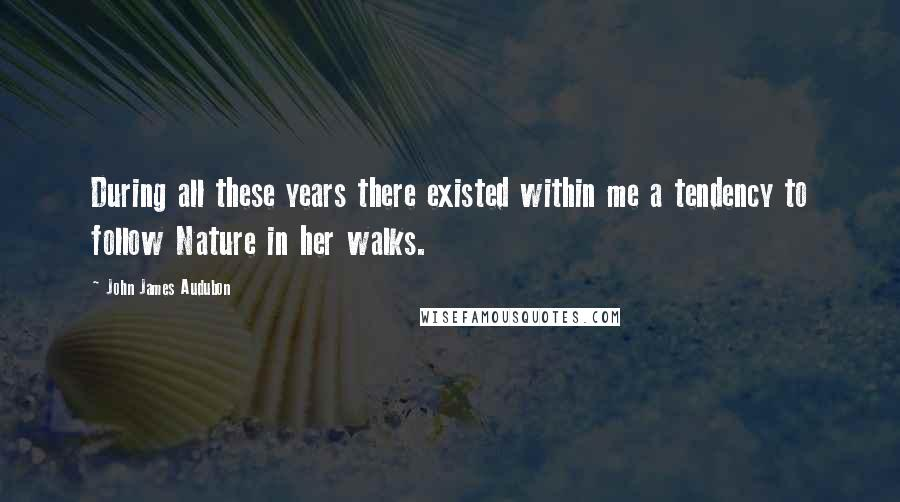 John James Audubon quotes: During all these years there existed within me a tendency to follow Nature in her walks.
