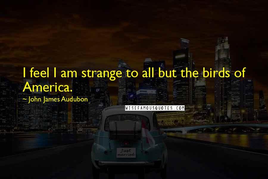 John James Audubon quotes: I feel I am strange to all but the birds of America.