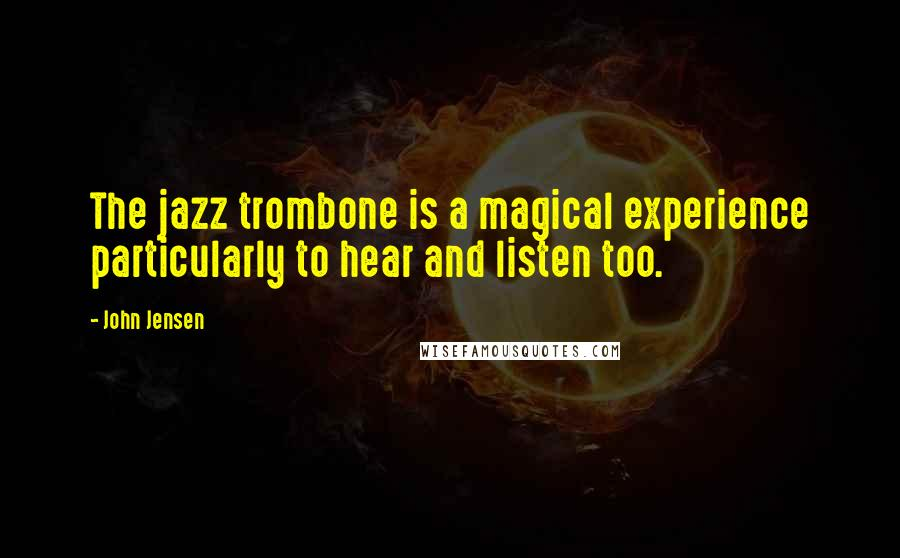 John Jensen quotes: The jazz trombone is a magical experience particularly to hear and listen too.