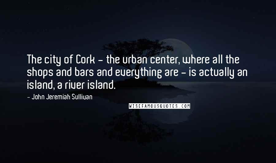 John Jeremiah Sullivan quotes: The city of Cork - the urban center, where all the shops and bars and everything are - is actually an island, a river island.