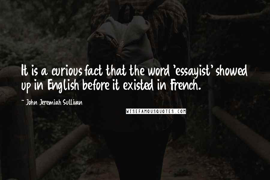 John Jeremiah Sullivan quotes: It is a curious fact that the word 'essayist' showed up in English before it existed in French.