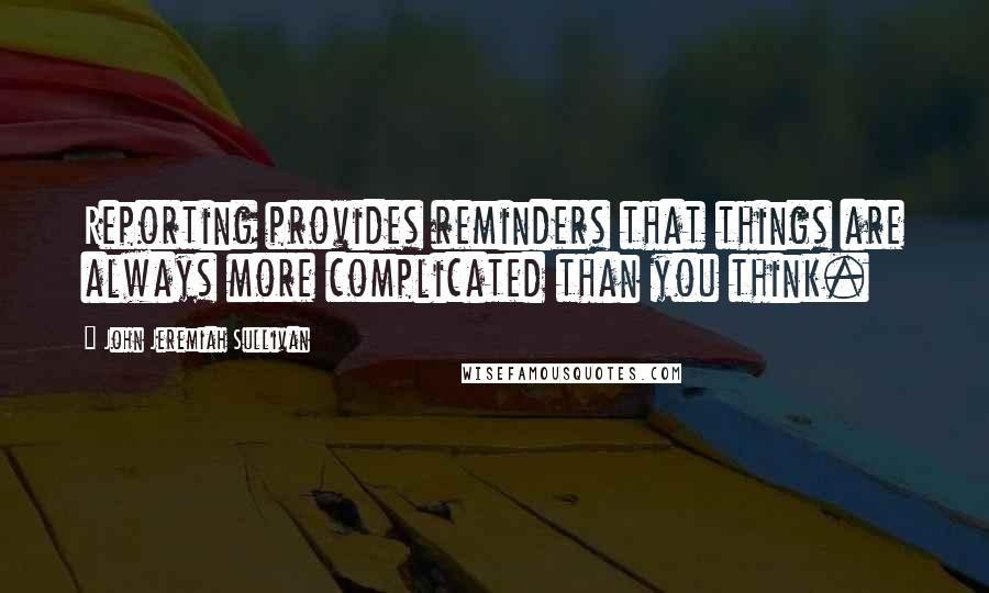 John Jeremiah Sullivan quotes: Reporting provides reminders that things are always more complicated than you think.