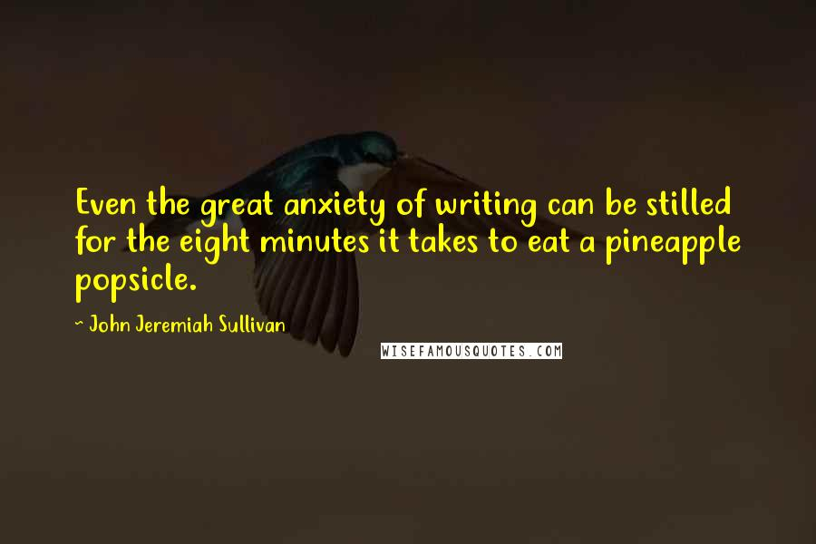 John Jeremiah Sullivan quotes: Even the great anxiety of writing can be stilled for the eight minutes it takes to eat a pineapple popsicle.
