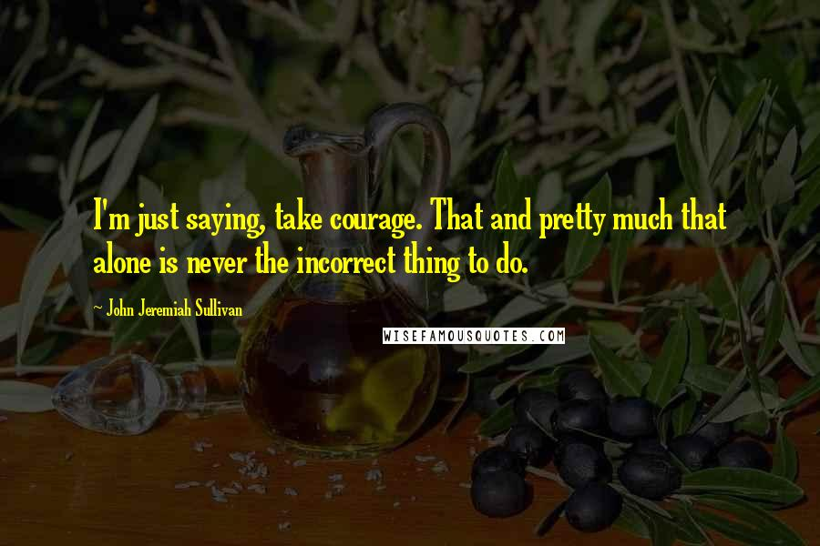 John Jeremiah Sullivan quotes: I'm just saying, take courage. That and pretty much that alone is never the incorrect thing to do.