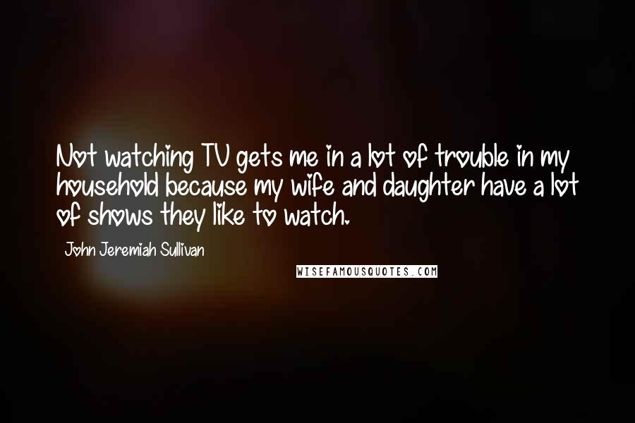 John Jeremiah Sullivan quotes: Not watching TV gets me in a lot of trouble in my household because my wife and daughter have a lot of shows they like to watch.