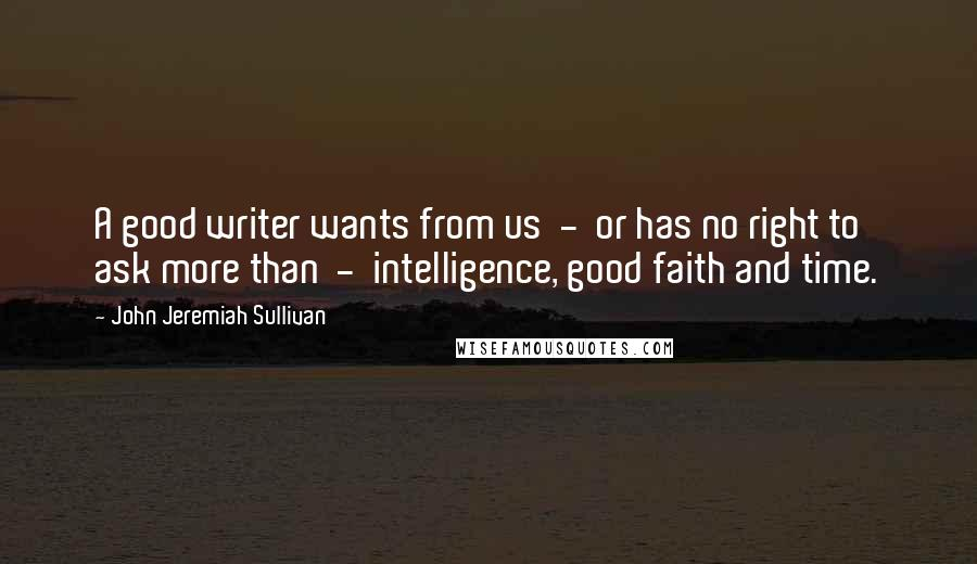John Jeremiah Sullivan quotes: A good writer wants from us - or has no right to ask more than - intelligence, good faith and time.