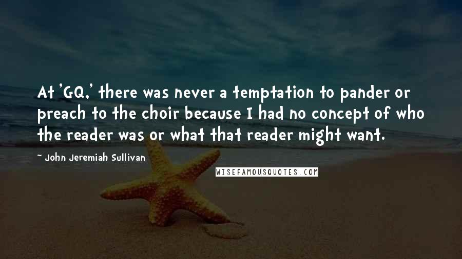John Jeremiah Sullivan quotes: At 'GQ,' there was never a temptation to pander or preach to the choir because I had no concept of who the reader was or what that reader might want.