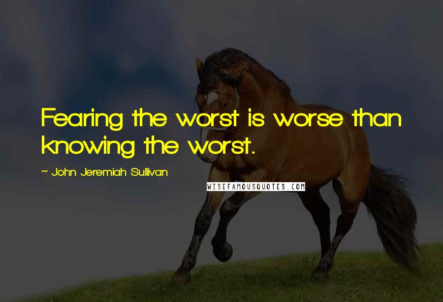 John Jeremiah Sullivan quotes: Fearing the worst is worse than knowing the worst.