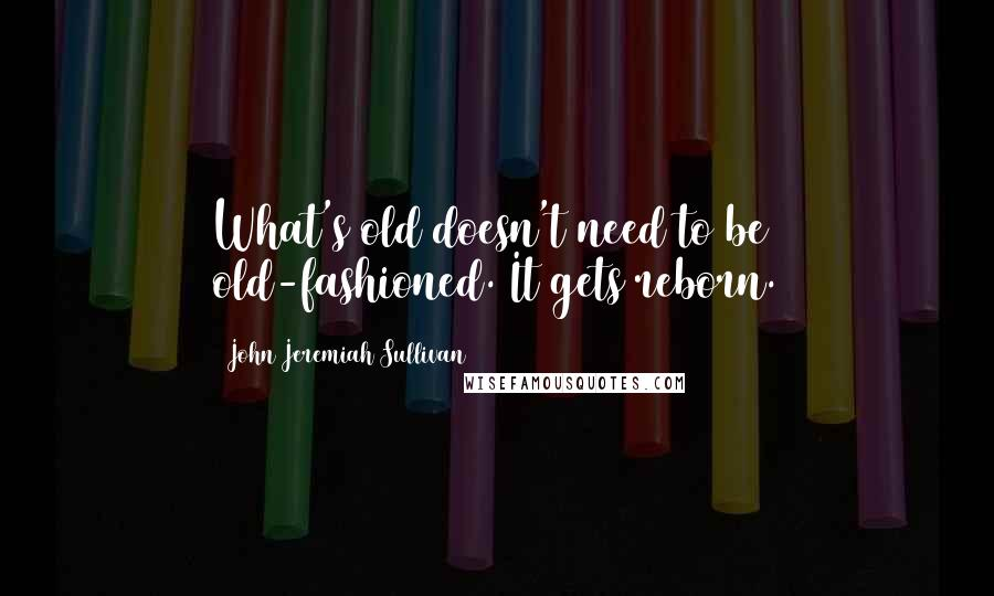 John Jeremiah Sullivan quotes: What's old doesn't need to be old-fashioned. It gets reborn.