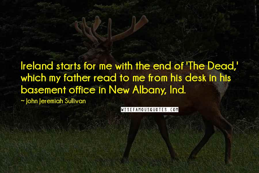 John Jeremiah Sullivan quotes: Ireland starts for me with the end of 'The Dead,' which my father read to me from his desk in his basement office in New Albany, Ind.