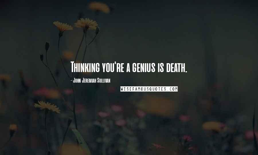 John Jeremiah Sullivan quotes: Thinking you're a genius is death.