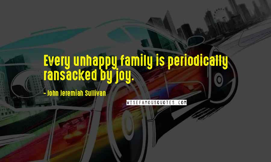John Jeremiah Sullivan quotes: Every unhappy family is periodically ransacked by joy.