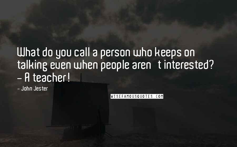 John Jester quotes: What do you call a person who keeps on talking even when people aren't interested? - A teacher!