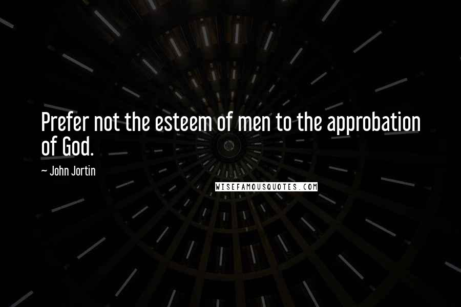 John Jortin quotes: Prefer not the esteem of men to the approbation of God.