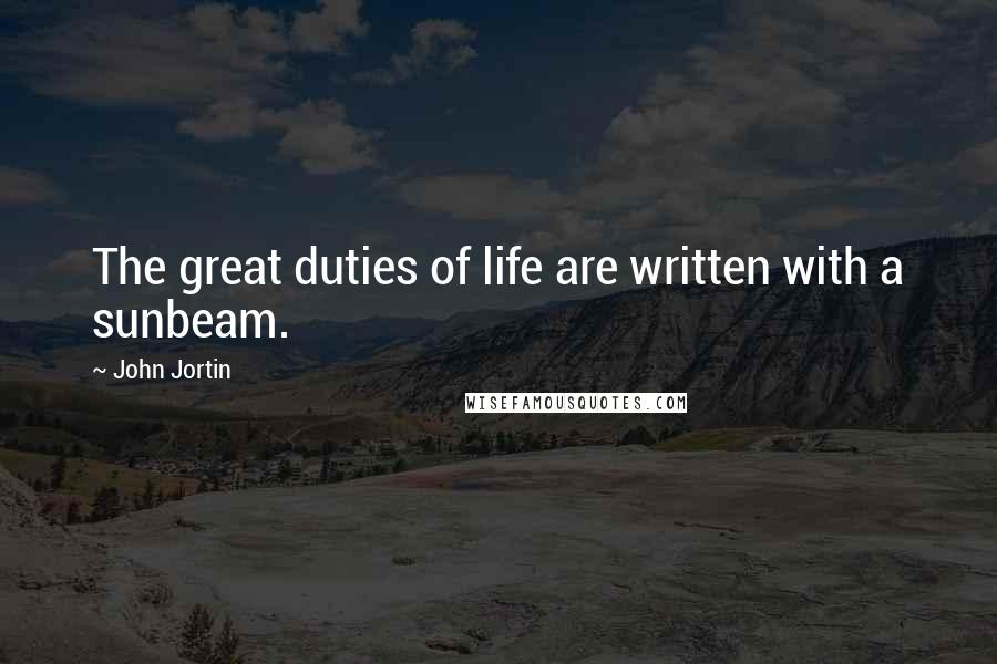 John Jortin quotes: The great duties of life are written with a sunbeam.