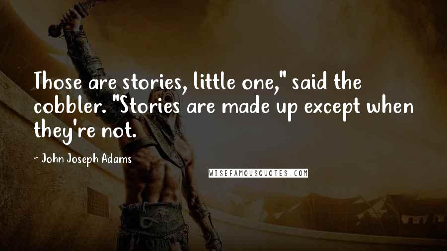 """John Joseph Adams quotes: Those are stories, little one,"""" said the cobbler. """"Stories are made up except when they're not."""