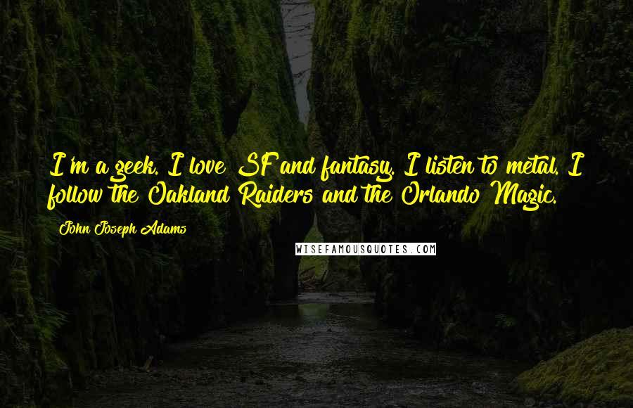 John Joseph Adams quotes: I'm a geek. I love SF and fantasy. I listen to metal. I follow the Oakland Raiders and the Orlando Magic.